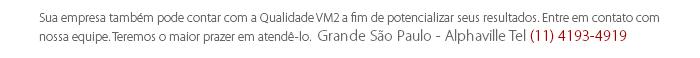 Sua empresa também pode contar com a Qualidade VM2 a fim de potencializar seus resultados. Entre em contato com nossa equipe. Teremos o maior prazer em atendê-lo.  Grande São Paulo - Alphaville Tel (11) 4193-4919